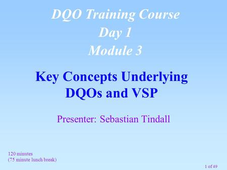 1 of 49 Key Concepts Underlying DQOs and VSP DQO Training Course Day 1 Module 3 120 minutes (75 minute lunch break) Presenter: Sebastian Tindall.