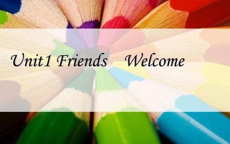 Unit1 Friends Welcome What is friend ? Who is your best friend ? What qualities does your friend have?