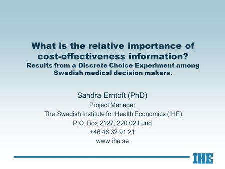 What is the relative importance of cost-effectiveness information? Results from a Discrete Choice Experiment among Swedish medical decision makers. Sandra.