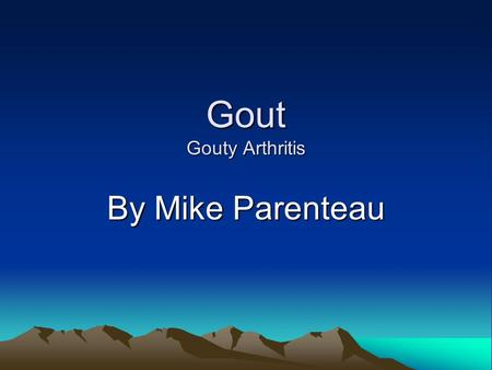 Gout Gouty Arthritis By Mike Parenteau. Etiology/Pathophysiology Gout is a metabolic disease resulting from an accumulation of uric acid in the blood.
