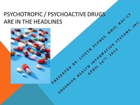 PSYCHOTROPIC / PSYCHOACTIVE DRUGS ARE IN THE HEADLINES PRESENTED BY: LIZETH FLORES, RHIT, RAC-CT ANDERSON HEALTH INFORMATION SYSTEMS, INC. APRIL 16 TH,