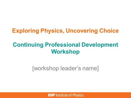 Exploring Physics, Uncovering Choice Continuing Professional Development Workshop [workshop leader's name]