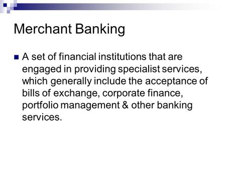 Merchant Banking A set of financial institutions that are engaged in providing specialist services, which generally include the acceptance of bills of.