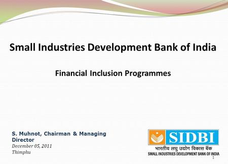1 Small Industries Development Bank of India Financial Inclusion Programmes S. Muhnot, Chairman & Managing Director December 05, 2011 Thimphu.