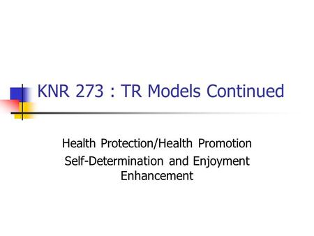 KNR 273 : TR Models Continued Health Protection/Health Promotion Self-Determination and Enjoyment Enhancement.