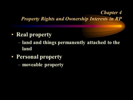 Chapter 4 Property Rights and Ownership Interests in RP Real property –land and things permanently attached to the land Personal property –moveable property.