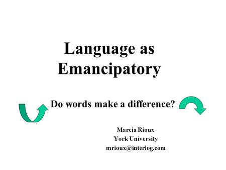 Language as Emancipatory Do words make a difference? Marcia Rioux York University