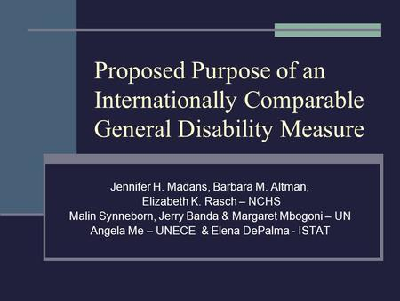 Proposed Purpose of an Internationally Comparable General Disability Measure Jennifer H. Madans, Barbara M. Altman, Elizabeth K. Rasch – NCHS Malin Synneborn,