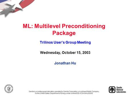 ML: Multilevel Preconditioning Package Trilinos User's Group Meeting Wednesday, October 15, 2003 Jonathan Hu Sandia is a multiprogram laboratory operated.