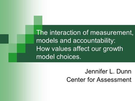 The interaction of measurement, models and accountability: How values affect our growth model choices. Jennifer L. Dunn Center for Assessment.