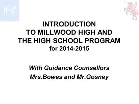 INTRODUCTION TO MILLWOOD HIGH AND THE HIGH SCHOOL PROGRAM for 2014-2015 With Guidance Counsellors Mrs.Bowes and Mr.Gosney.