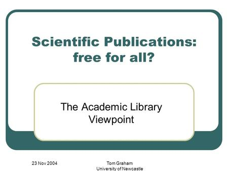 23 Nov 2004Tom Graham University of Newcastle Scientific Publications: free for all? The Academic Library Viewpoint.
