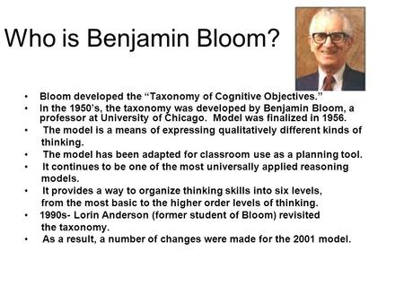 "Who is Benjamin Bloom? Bloom developed the ""Taxonomy of Cognitive Objectives."" In the 1950's, the taxonomy was developed by Benjamin Bloom, a professor."