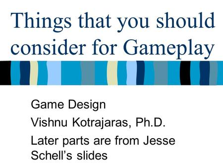 Things that you should consider for Gameplay Game Design Vishnu Kotrajaras, Ph.D. Later parts are from Jesse Schell's slides.