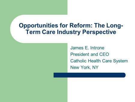 Opportunities for Reform: The Long- Term Care Industry Perspective James E. Introne President and CEO Catholic Health Care System New York, NY.
