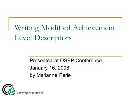 Writing Modified Achievement Level Descriptors Presented at OSEP Conference January 16, 2008 by Marianne Perie Center for Assessment.