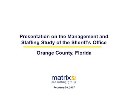 Presentation on the Management and Staffing Study of the Sheriff's Office Orange County, Florida February 20, 2007.