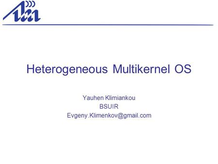 Heterogeneous Multikernel OS Yauhen Klimiankou BSUIR