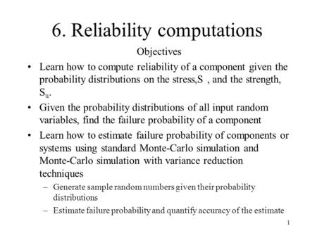 1 6. Reliability computations Objectives Learn how to compute reliability of a component given the probability distributions on the stress,S, and the strength,