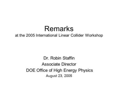 Remarks at the 2005 International Linear Collider Workshop Dr. Robin Staffin Associate Director DOE Office of High Energy Physics August 23, 2005.