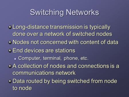 Switching Networks Long-distance transmission is typically done over a network of switched nodes Nodes not concerned with content of data End devices are.