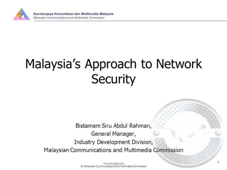 Www.cmc.gov.my © Malaysian Communications and Multimedia Commission 1 Malaysia's Approach to Network Security Bistamam Siru Abdul Rahman, General Manager,
