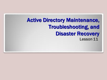 Active Directory Maintenance, Troubleshooting, and Disaster Recovery Lesson 11.
