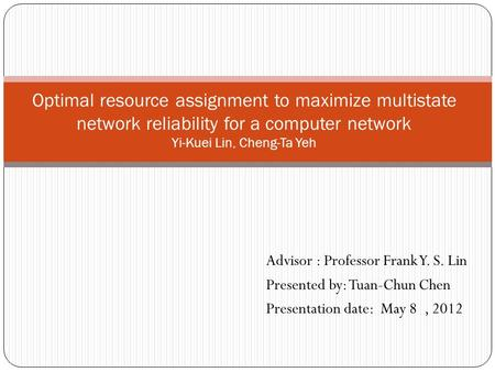 Optimal resource assignment to maximize multistate network reliability for a computer network Yi-Kuei Lin, Cheng-Ta Yeh Advisor : Professor Frank Y. S.