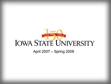 April 2007 – Spring 2008. April 2007 – Spring 2008 The Countdown Has Begun Sesquicentennial History Book A Sesquicentennial History of Iowa State University: