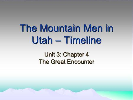 The Mountain Men in Utah – Timeline Unit 3: Chapter 4 The Great Encounter.