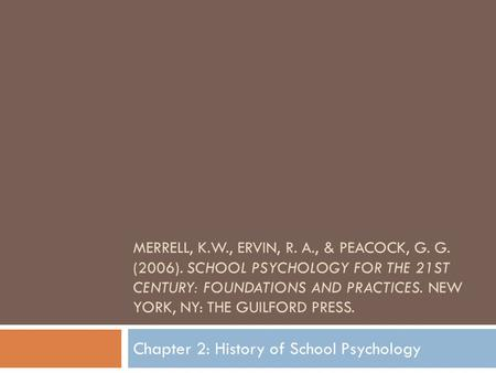 MERRELL, K.W., ERVIN, R. A., & PEACOCK, G. G. (2006). SCHOOL PSYCHOLOGY FOR THE 21ST CENTURY: FOUNDATIONS AND PRACTICES. NEW YORK, NY: THE GUILFORD PRESS.