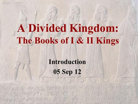 A Divided Kingdom: The Books of I & II Kings Introduction 05 Sep 12.