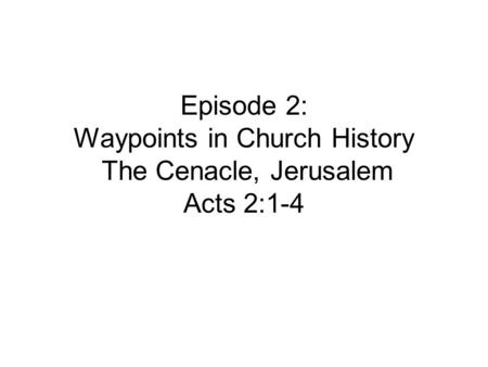 Episode 2: Waypoints in Church History The Cenacle, Jerusalem Acts 2:1-4.