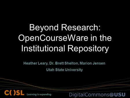 Beyond Research: OpenCourseWare in the Institutional Repository Heather Leary, Dr. Brett Shelton, Marion Jensen Utah State University.