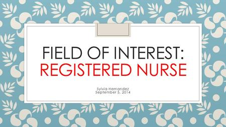 FIELD OF INTEREST: REGISTERED NURSE Sylvia Hernandez September 5, 2014.