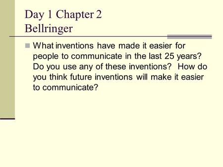 Day 1 Chapter 2 Bellringer What inventions have made it easier for people to communicate in the last 25 years? Do you use any of these inventions? How.