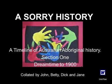 A SORRY HISTORY A Timeline of Australian Aboriginal history. Section One Dreamtime to 1900. Collated by John, Betty, Dick and Jane Unit Plan.