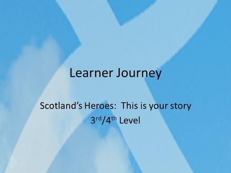 Learner Journey Scotland's Heroes: This is your story 3 rd /4 th Level.