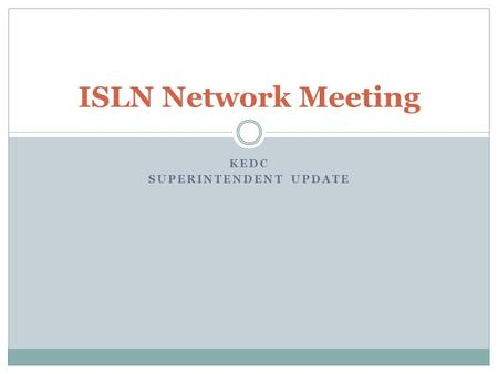 ISLN Network Meeting KEDC SUPERINTENDENT UPDATE. Why we are here--Purpose of ISLN network New academic standards  Deconstruct and disseminate Content.