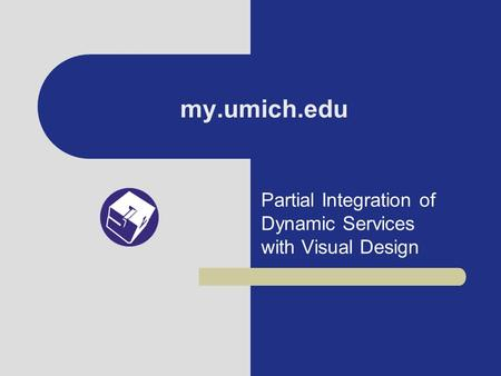 My.umich.edu Partial Integration of Dynamic Services with Visual Design.