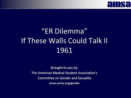 """ER Dilemma"" If These Walls Could Talk II 1961 Brought to you by: The American Medical Student Association's Committee on Gender and Sexuality www.amsa.org/gender."