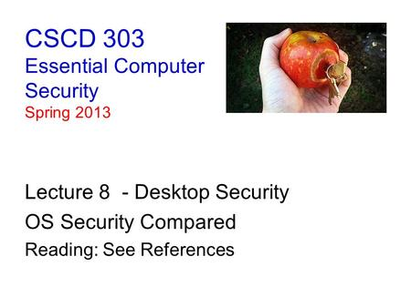 CSCD 303 Essential Computer Security Spring 2013 Lecture 8 - Desktop Security OS Security Compared Reading: See References.