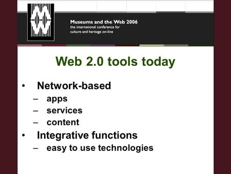 Web 2.0 tools today Network-based –apps –services –content Integrative functions –easy to use technologies.