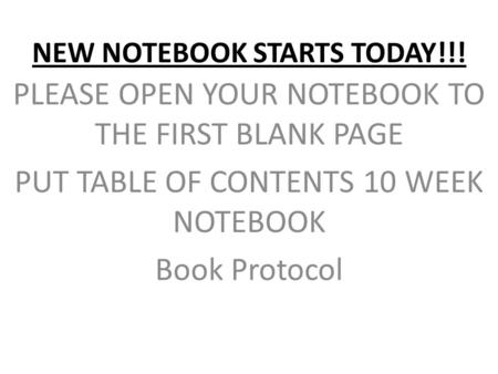 NEW NOTEBOOK STARTS TODAY!!! PLEASE OPEN YOUR NOTEBOOK TO THE FIRST BLANK PAGE PUT TABLE OF CONTENTS 10 WEEK NOTEBOOK Book Protocol.