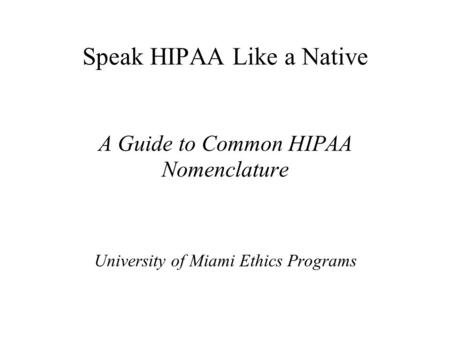 Speak HIPAA Like a Native A Guide to Common HIPAA Nomenclature University of Miami Ethics Programs.