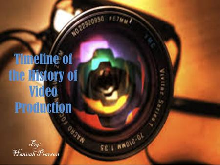 Timeline of the History of Video Production By: Hannah Pearson.