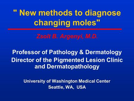 New methods to diagnose changing moles Zsolt B. Argenyi, M.D. Professor of Pathology & Dermatology Director of the Pigmented Lesion Clinic and Dermatopathology.