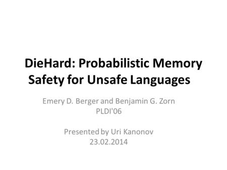 DieHard: Probabilistic Memory Safety for Unsafe Languages Emery D. Berger and Benjamin G. Zorn PLDI'06 Presented by Uri Kanonov 23.02.2014.