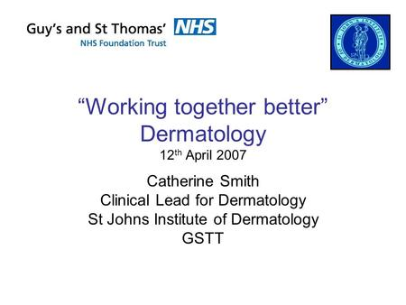 """Working together better"" Dermatology 12 th April 2007 Catherine Smith Clinical Lead for Dermatology St Johns Institute of Dermatology GSTT."