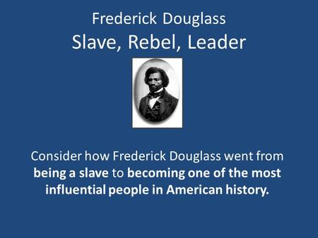 Frederick Douglass Slave, Rebel, Leader Consider how Frederick Douglass went from being a slave to becoming one of the most influential people in American.
